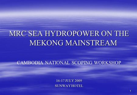 1 MRC SEA HYDROPOWER ON THE MEKONG MAINSTREAM CAMBODIA NATIONAL SCOPING WORKSHOP 16-17 JULY 2009 SUNWAY HOTEL.