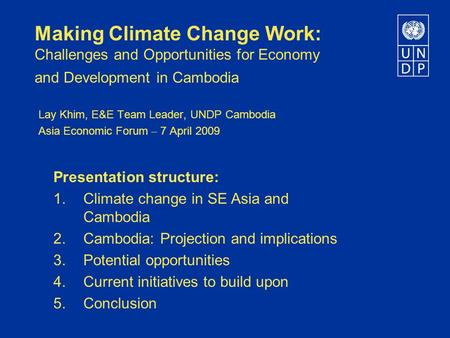 Making Climate Change Work: Challenges and Opportunities for Economy and Development in Cambodia Lay Khim, E&E Team Leader, UNDP Cambodia Asia Economic.