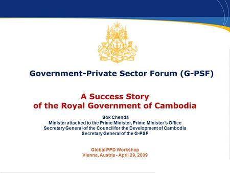 1 Government-Private Sector Forum (G-PSF) A Success Story of the Royal Government of Cambodia Sok Chenda Minister attached to the Prime Minister, Prime.