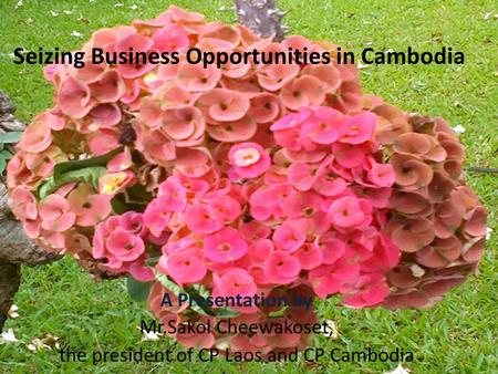 Seizing Business Opportunities in Cambodia A Presentation by Mr.Sakol Cheewakoset, the president of CP Laos and CP Cambodia.
