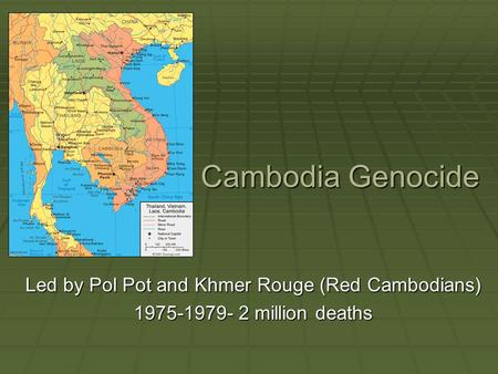 Cambodia Genocide Led by Pol Pot and Khmer Rouge (Red Cambodians) 1975-1979- 2 million deaths.