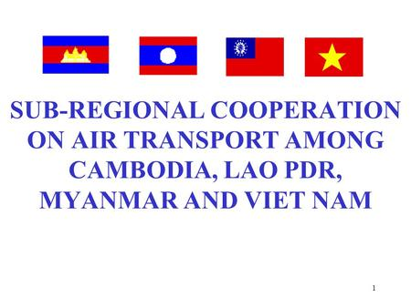 1 SUB-REGIONAL COOPERATION ON AIR TRANSPORT AMONG CAMBODIA, LAO PDR, MYANMAR AND VIET NAM.
