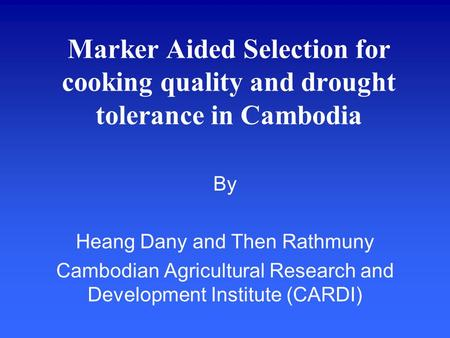 Marker Aided Selection for cooking quality and drought tolerance in Cambodia By Heang Dany and Then Rathmuny Cambodian Agricultural Research and Development.