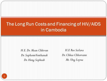 H.E. Dr. Mean Chhivun Dr. Saphonn Vonthanak Dr. Heng Sopheab The Long Run Costs and Financing of HIV/AIDS in Cambodia 1 H.E Ros Seilava Dr. Chhea Chhorvann.