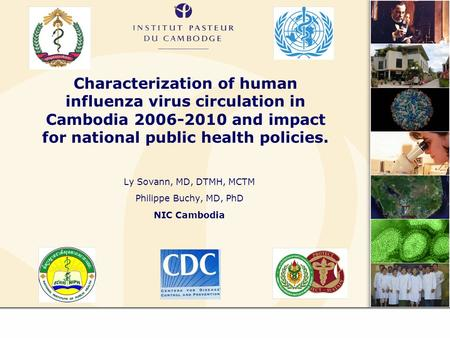 Characterization of human influenza virus circulation in Cambodia 2006-2010 and impact for national public health policies. Ly Sovann, MD, DTMH, MCTM Philippe.