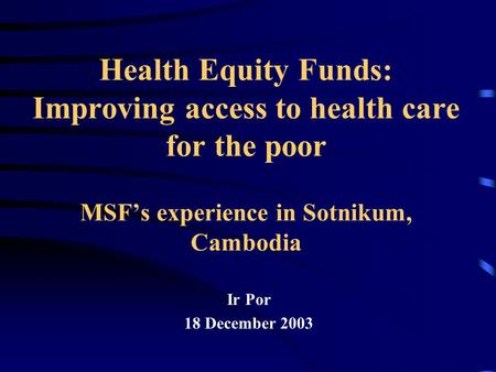 Health Equity Funds: Improving access to health care for the poor MSF's experience in Sotnikum, Cambodia Ir Por 18 December 2003.