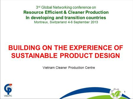 1 BUILDING ON THE EXPERIENCE OF SUSTAINABLE PRODUCT DESIGN Vietnam Cleaner Production Centre 3 rd Global Networking conference on Resource Efficient &