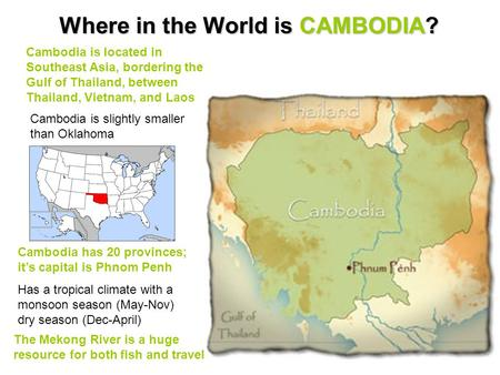 Where in the World is CAMBODIA? Cambodia is located in Southeast Asia, bordering the Gulf of Thailand, between Thailand, Vietnam, and Laos Cambodia is.