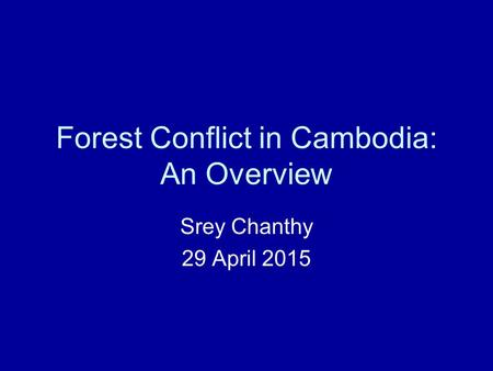 Forest Conflict in Cambodia: An Overview Srey Chanthy 29 April 2015.