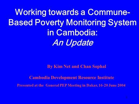 1 Working towards a Commune- Based Poverty Monitoring System in Cambodia: An Update By Kim Net and Chan Sophal Cambodia Development Resource Institute.