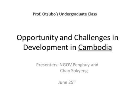 Opportunity and Challenges in Development in Cambodia Presenters: NGOV Penghuy and Chan Sokyeng June 25 th Prof. Otsubo's Undergraduate Class.