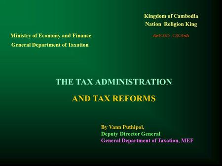Kingdom of Cambodia Nation Religion King   THE TAX ADMINISTRATION AND TAX REFORMS Ministry of Economy and Finance General Department of Taxation.