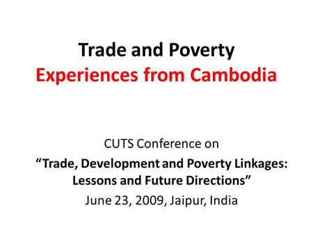 "Trade and Poverty Experiences from Cambodia CUTS Conference on ""Trade, Development and Poverty Linkages: Lessons and Future Directions"" June 23, 2009,"