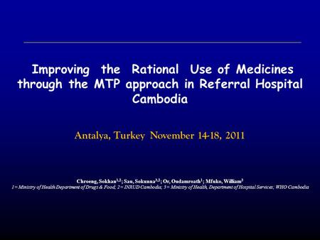 Improving the Rational Use of Medicines through the MTP approach in Referral Hospital Cambodia Antalya, Turkey November 14-18, 2011 Chroeng, Sokhan 1,2.