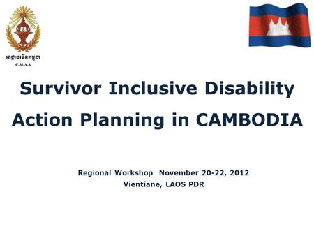 Survivor Inclusive Disability Action Planning in CAMBODIA Regional Workshop November 20-22, 2012 Vientiane, LAOS PDR.