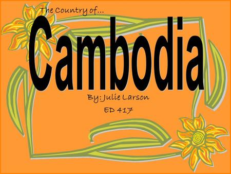 By: Julie Larson ED 417 The Country of… Grade 1: The Kingdom of Cambodia Lesson: Make my students more aware of the country of Cambodia. The students.
