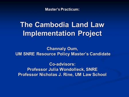 Master's Practicum: The Cambodia Land Law Implementation Project Channaly Oum, UM SNRE Resource Policy Master's Candidate Co-advisors: Professor Julia.