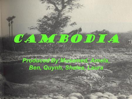 Cambodia Produced By Musamed, Amela, Ben, Quynh, Shalea, Laura.