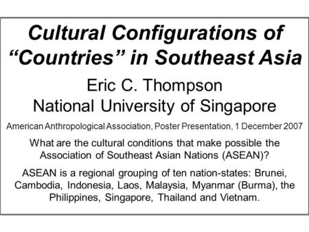 "Cultural Configurations of ""Countries"" in Southeast Asia Eric C. Thompson National University of Singapore American Anthropological Association, Poster."