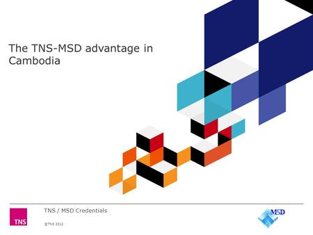 ©TNS 2012 The TNS-MSD advantage in Cambodia TNS / MSD Credentials.