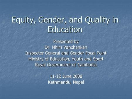 Equity, Gender, and Quality in Education Presented by Dr. Nhim Vanchankan Inspector General and Gender Focal Point Ministry of Education, Youth and Sport.