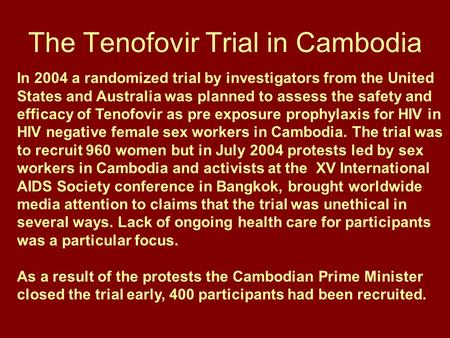 The Tenofovir Trial in Cambodia In 2004 a randomized trial by investigators from the United States and Australia was planned to assess the safety and efficacy.