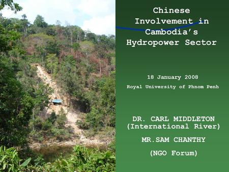 DR. CARL MIDDLETON (International River) MR.SAM CHANTHY (NGO Forum) Chinese Involvement in Cambodia's Hydropower Sector 18 January 2008 Royal University.