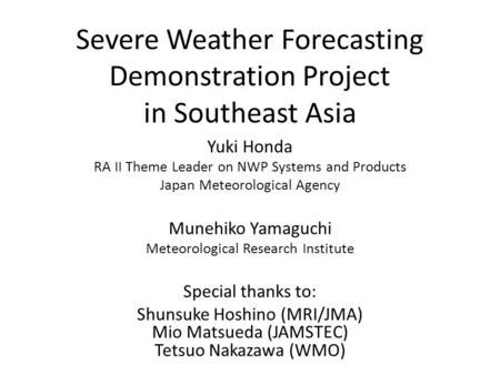 Severe Weather Forecasting Demonstration Project in Southeast Asia Yuki Honda RA II Theme Leader on NWP Systems and Products Japan Meteorological Agency.