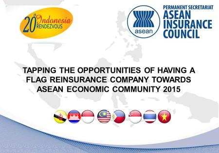 TAPPING THE OPPORTUNITIES OF HAVING A FLAG REINSURANCE COMPANY TOWARDS ASEAN ECONOMIC COMMUNITY 2015 1.
