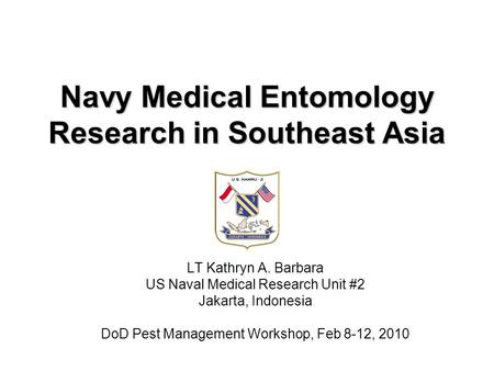 Navy Medical Entomology Research in Southeast Asia LT Kathryn A. Barbara US Naval Medical Research Unit #2 Jakarta, Indonesia DoD Pest Management Workshop,