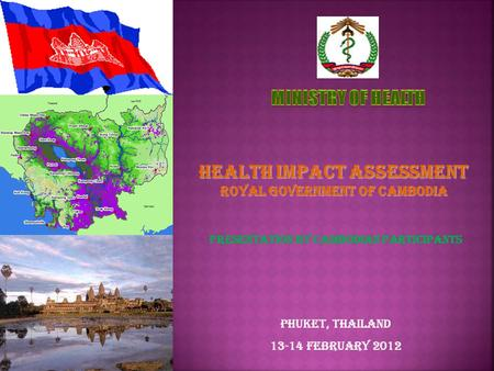 Presentation by Cambodian Participants Phuket, Thailand 13-14 February 2012 Health Impact Assessment Royal Government of Cambodia.