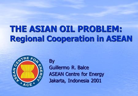 THE ASIAN OIL PROBLEM: Regional Cooperation in ASEAN By Guillermo R. Balce ASEAN Centre for Energy Jakarta, Indonesia 2001.