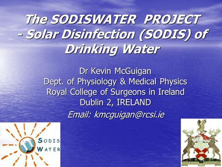 The SODISWATER PROJECT - Solar Disinfection (SODIS) of Drinking Water Dr Kevin McGuigan Dept. of Physiology & Medical Physics Royal College of Surgeons.