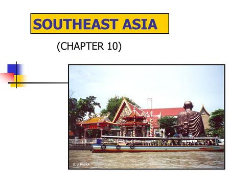 SOUTHEAST ASIA (CHAPTER 10) E. J. PALKA. MAJOR GEOGRAPHIC QUALITIES A FRAGMENTED REALM OF NUMEROUS ISLAND COUNTRIES AND PENINSULAS PHYSIOGRAPHY DOMINATED.