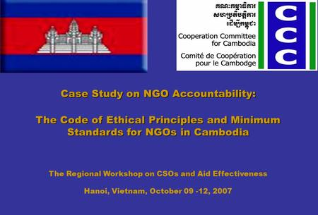 Case Study on NGO Accountability: The Code of Ethical Principles and Minimum Standards for NGOs in Cambodia The Regional Workshop on CSOs and Aid Effectiveness.