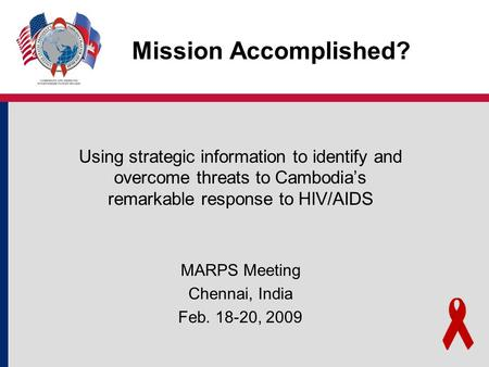 Mission Accomplished? Using strategic information to identify and overcome threats to Cambodia's remarkable response to HIV/AIDS MARPS Meeting Chennai,