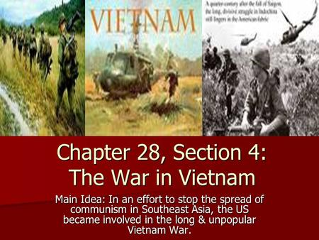 Chapter 28, Section 4: The War in Vietnam Main Idea: In an effort to stop the spread of communism in Southeast Asia, the US became involved in the long.