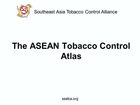 Southeast Asia Tobacco Control Alliance The ASEAN Tobacco Control Atlas seatca.org.