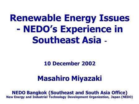 Renewable Energy Issues - NEDO's Experience in Southeast Asia - 10 December 2002 Masahiro Miyazaki NEDO Bangkok (Southeast and South Asia Office) New Energy.