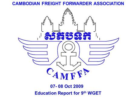 Education Report for 9 th WGET CAMBODIAN FREIGHT FORWARDER ASSOCIATION 07- 08 Oct 2009.
