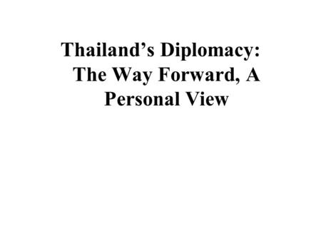 Thailand's Diplomacy: The Way Forward, A Personal View.