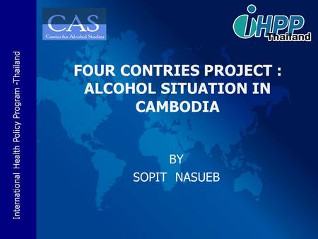 International Health Policy Program -Thailand BY SOPIT NASUEB FOUR CONTRIES PROJECT : ALCOHOL SITUATION IN CAMBODIA.