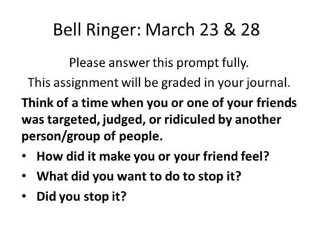Bell Ringer: March 23 & 28 Please answer this prompt fully. This assignment will be graded in your journal. Think of a time when you or one of your friends.