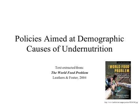 Policies Aimed at Demographic Causes of Undernutrition Text extracted from: The World Food Problem Leathers & Foster, 2004
