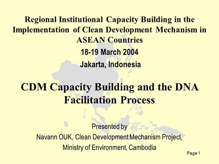 Page 1 Regional Institutional Capacity Building in the Implementation of Clean Development Mechanism in ASEAN Countries 18-19 March 2004 Jakarta, Indonesia.