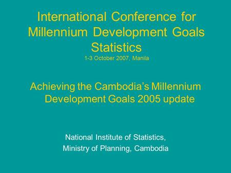 International Conference for Millennium Development Goals Statistics 1-3 October 2007, Manila Achieving the Cambodia's Millennium Development Goals 2005.