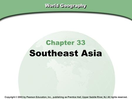 Chapter 33, Section World Geography Chapter 33 Southeast Asia Copyright © 2003 by Pearson Education, Inc., publishing as Prentice Hall, Upper Saddle River,