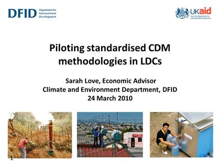 Piloting standardised CDM methodologies in LDCs Sarah Love, Economic Advisor Climate and Environment Department, DFID 24 March 2010 1.