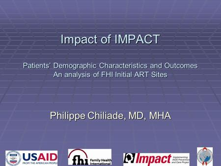Impact of IMPACT Patients' Demographic Characteristics and Outcomes An analysis of FHI Initial ART Sites Philippe Chiliade, MD, MHA.