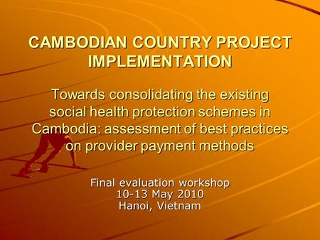 CAMBODIAN COUNTRY PROJECT IMPLEMENTATION Towards consolidating the existing social health protection schemes in Cambodia: assessment of best practices.